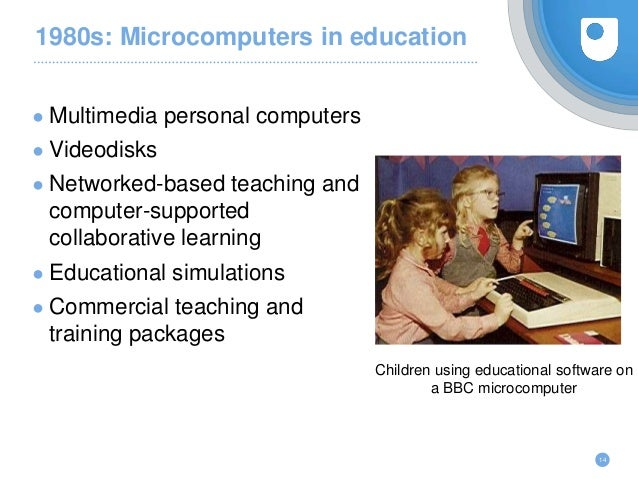 1980s: Microcomputers in education ● Multimedia personal computers ● Videodisks ● Networked-based teaching and computer-su...