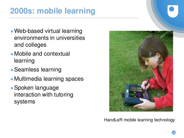 2000s: mobile learning ●Web-based virtual learning environments in universities and colleges ●Mobile and contextual learni...