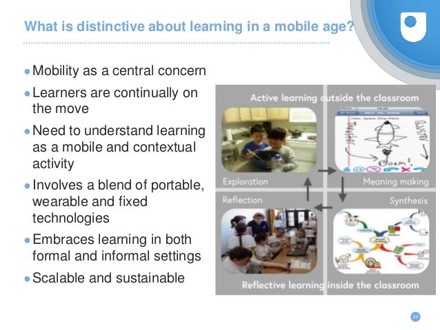 What is distinctive about learning in a mobile age? 22 ●Mobility as a central concern ●Learners are continually on the mov...