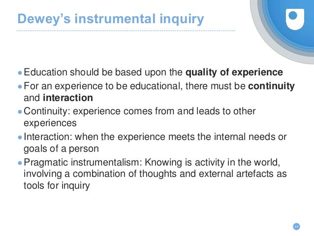 Dewey's instrumental inquiry ●Education should be based upon the quality of experience ●For an experience to be educationa...