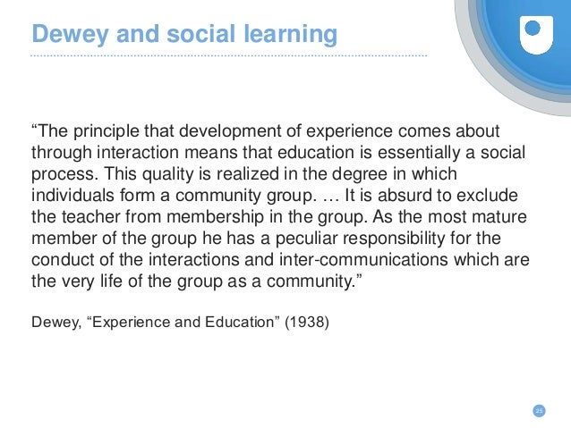 """Dewey and social learning """"The principle that development of experience comes about through interaction means that educati..."""