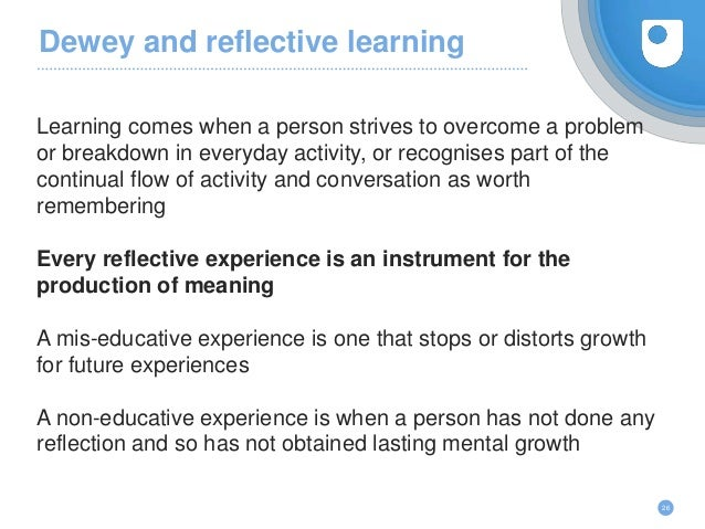 Dewey and reflective learning Learning comes when a person strives to overcome a problem or breakdown in everyday activity...
