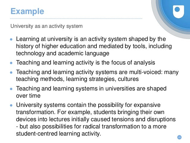 Example ● Learning at university is an activity system shaped by the history of higher education and mediated by tools, in...