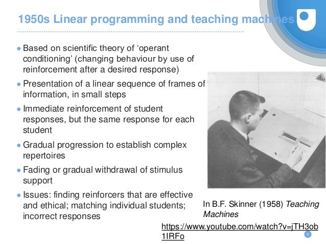 1950s Linear programming and teaching machines ● Based on scientific theory of 'operant conditioning' (changing behaviour ...