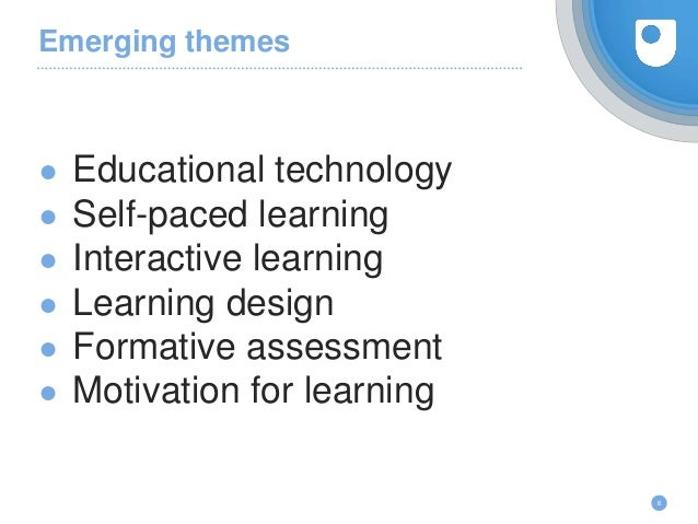 Emerging themes ● Educational technology ● Self-paced learning ● Interactive learning ● Learning design ● Formative assess...