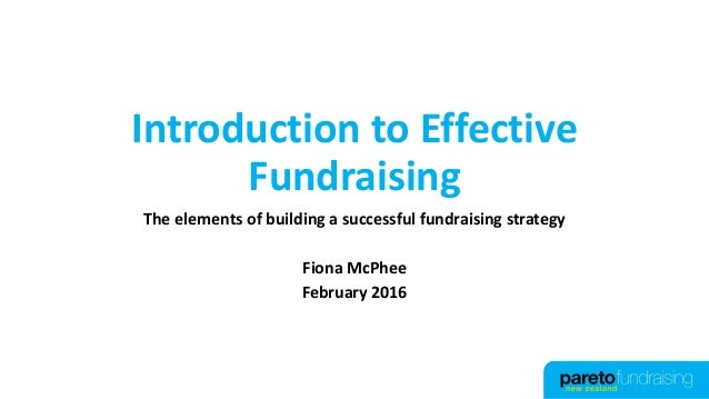 Introduction to Effective Fundraising The elements of building a successful fundraising strategy Fiona McPhee February 2016