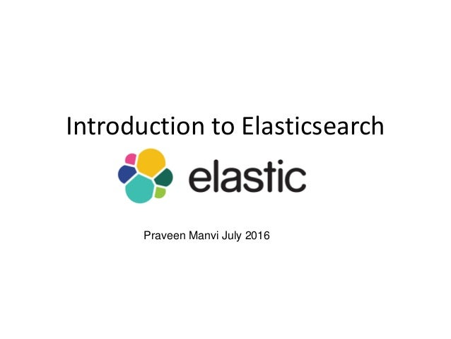 Introduction to Elasticsearch Praveen Manvi July 2016