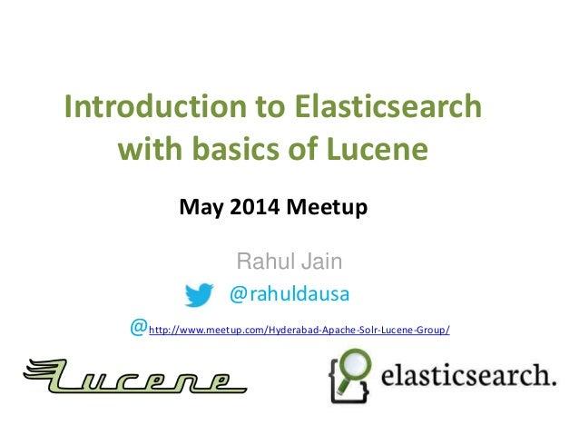 Introduction to Elasticsearch with basics of Lucene May 2014 Meetup Rahul Jain @rahuldausa @http://www.meetup.com/Hyderaba...