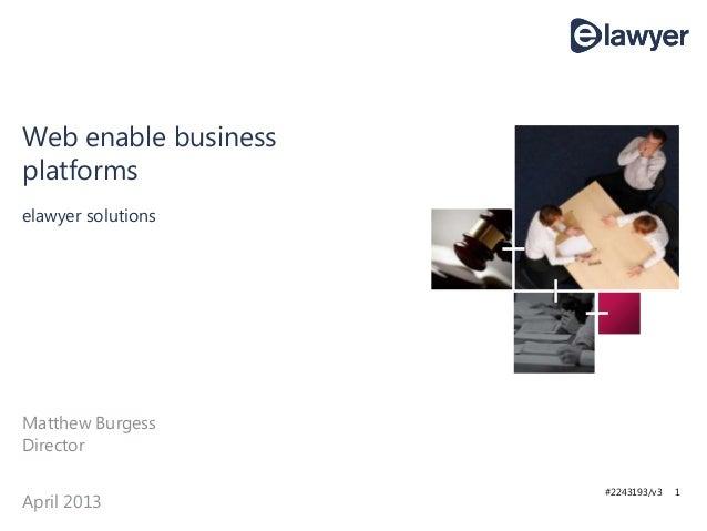 #2243193/v3 1 elawyer solutions Web enable business platforms Matthew Burgess Director April 2013