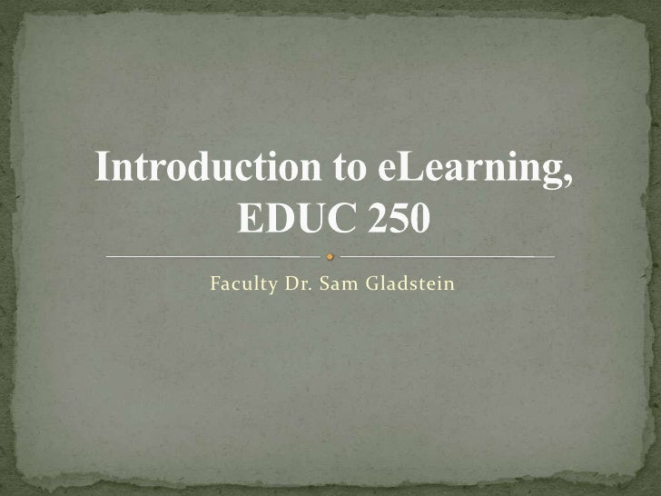 Faculty Dr. Sam Gladstein<br />Introduction to eLearning, EDUC 250<br />