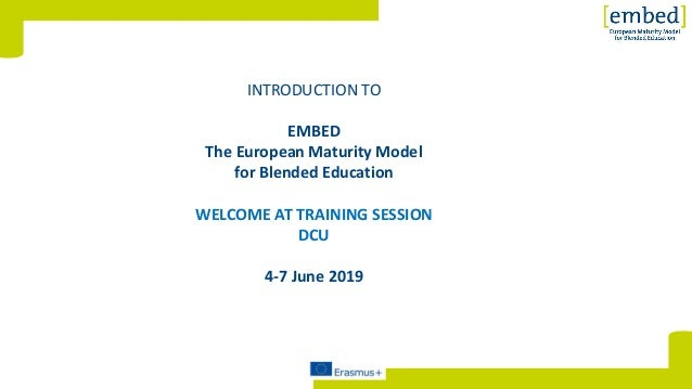 [INTRODUCTION TO EMBED The European Maturity Model for Blended Education WELCOME AT TRAINING SESSION DCU 4-7 June 2019