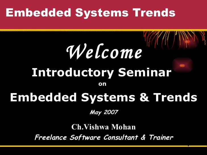 Embedded Systems Trends Welcome Introductory Seminar  on  Embedded Systems & Trends May 2007 Ch.Vishwa Mohan Freelance Sof...
