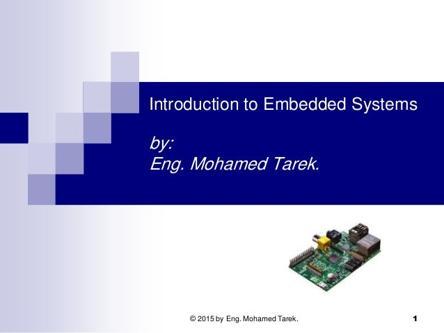 Introduction to Embedded Systems by: Eng. Mohamed Tarek. 1© 2015 by Eng. Mohamed Tarek.
