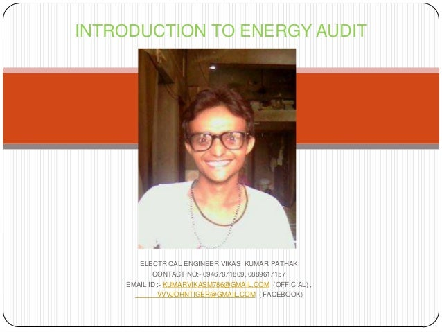 INTRODUCTION TO ENERGY AUDIT  ELECTRICAL ENGINEER VIKAS KUMAR PATHAK CONTACT NO:- 09467871809, 0889617157 EMAIL ID :- KUMA...