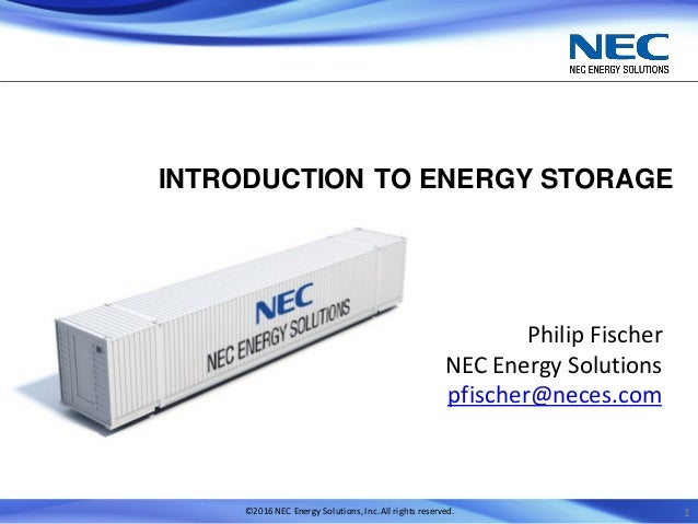 ©2016 NEC Energy Solutions,Inc.All rights reserved. INTRODUCTION TO ENERGY STORAGE Philip Fischer NEC Energy Solutions pfi...