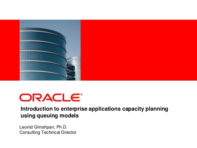 <Insert Picture Here>Introduction to enterprise applications capacity planningusing queuing modelsLeonid Grinshpan, Ph.D.C...