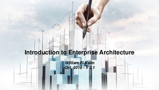 Introduction to Enterprise Architecture William El Kaim Oct. 2016 - V 2.1