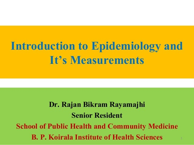 Introduction to Epidemiology and It's Measurements  Dr. Rajan Bikram Rayamajhi Senior Resident School of Public Health and...