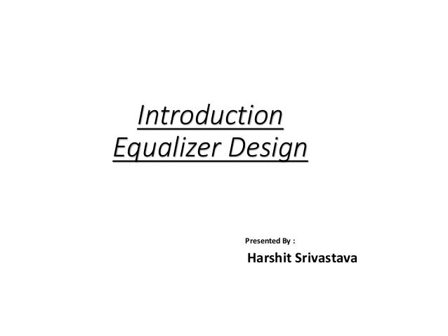 Introduction Equalizer Design Presented By : Harshit Srivastava