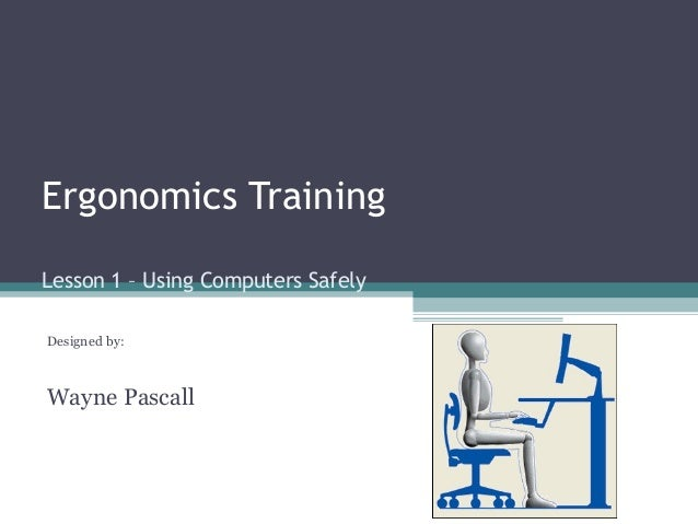 Ergonomics Training Lesson 1 – Using Computers Safely Designed by: Wayne Pascall