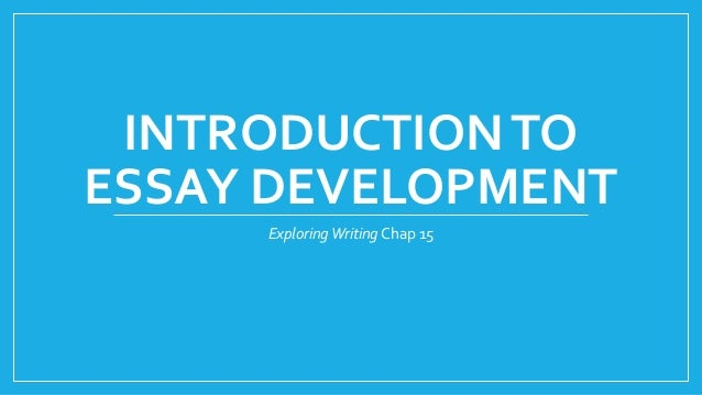 INTRODUCTION TO  ESSAY DEVELOPMENT  Exploring Writing Chap 15