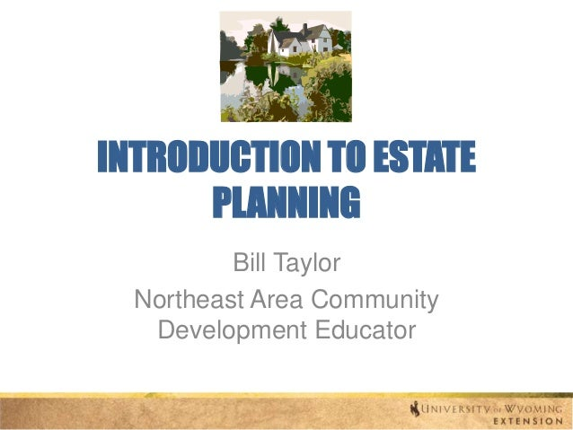 INTRODUCTION TO ESTATE PLANNING Bill Taylor Northeast Area Community Development Educator