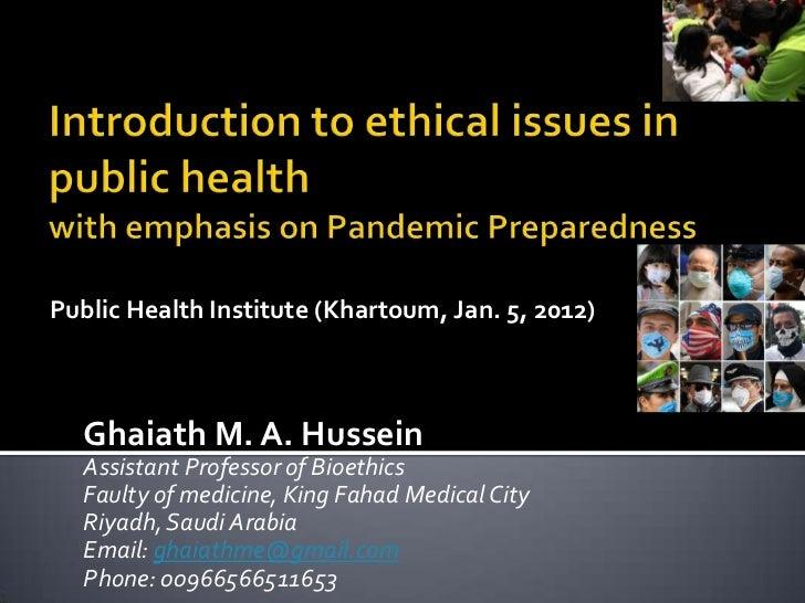 Public Health Institute (Khartoum, Jan. 5, 2012)  Ghaiath M. A. Hussein  Assistant Professor of Bioethics  Faulty of medic...