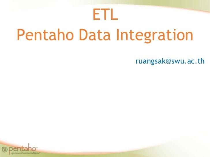 ETL Pentaho Data Integration<br />อาจารย์เรืองศักดิ์  ตระกูลพุทธิรักษ์<br />ruangsak@swu.ac.th<br />สาขาวิทยาการคอมพิวเตอร...