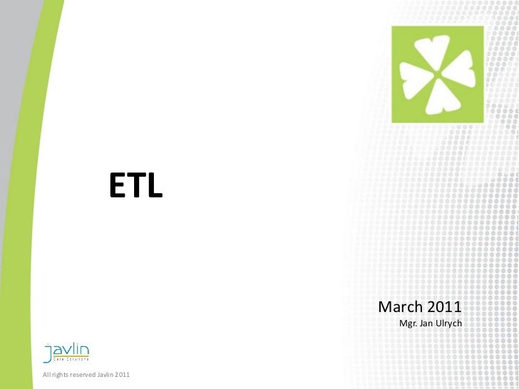 ETL                                  March 2011                                    Mgr. Jan UlrychAll rights reserved Javl...