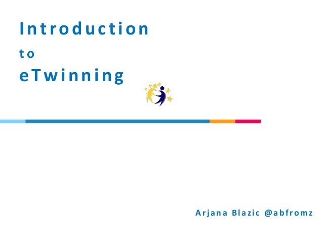 Introduction t o eTwinning Arj ana Blazic @abfromz