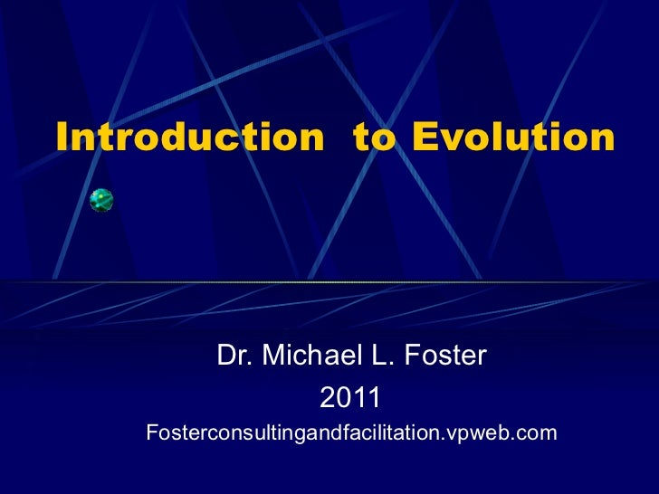 Introduction  to Evolution Dr. Michael L. Foster 2011 Fosterconsultingandfacilitation.vpweb.com