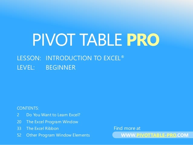 PIVOT TABLE PRO LESSON: INTRODUCTION TO EXCEL® LEVEL: BEGINNER CONTENTS: 2 Do You Want to Learn Excel? 20 The Excel Progra...