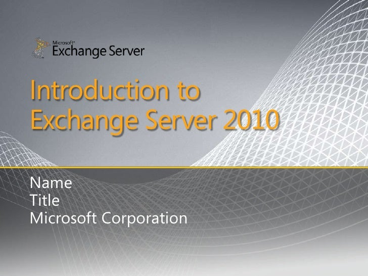 Introduction to Exchange Server 2010  Name Title Microsoft Corporation