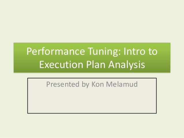 Performance Tuning: Intro to  Execution Plan Analysis    Presented by Kon Melamud