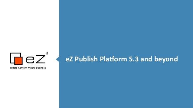 eZ  Publish  Pla,orm  5.3  and  beyond Where  Content  Means  Business   !!