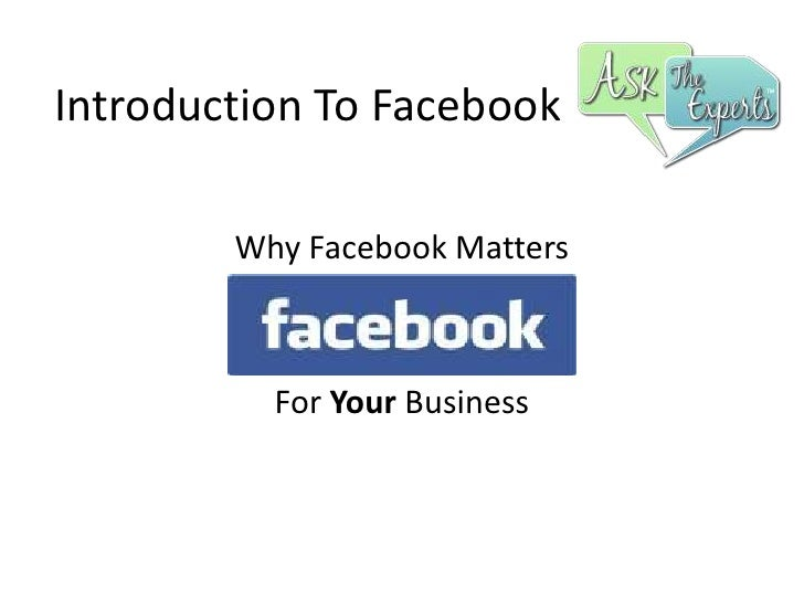 Introduction To Facebook<br />Why Facebook Matters<br />For Your Business<br />