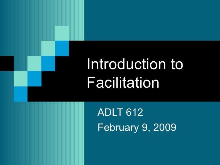 Introduction to Facilitation  ADLT 612 February 9, 2009