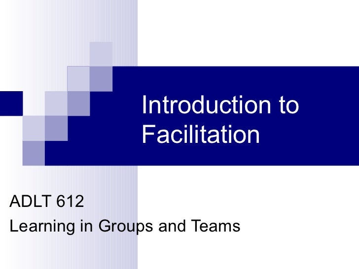 Introduction to               FacilitationADLT 612Learning in Groups and Teams