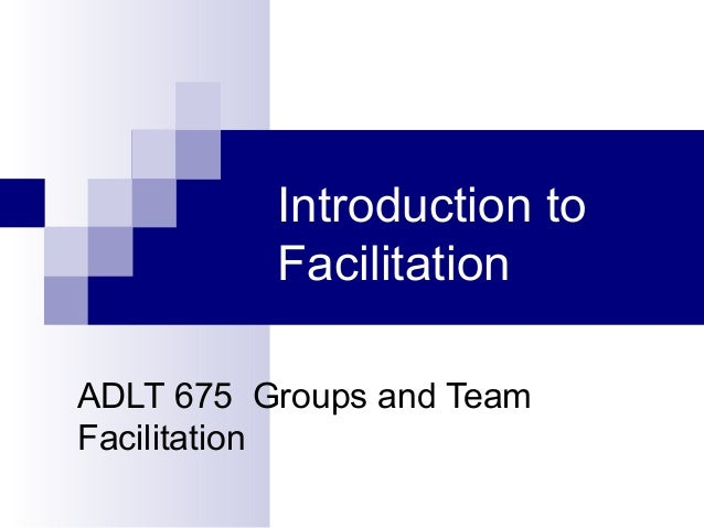 Introduction to Facilitation ADLT 675 Groups and Team Facilitation