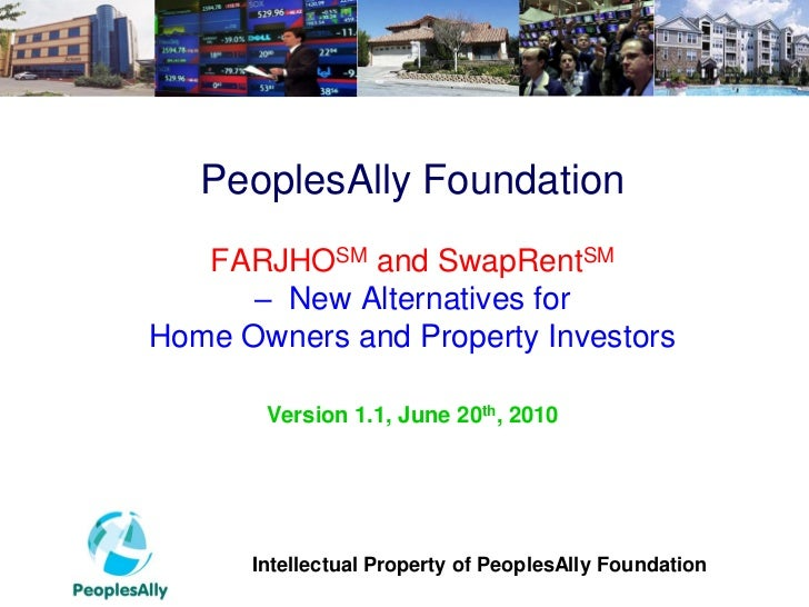PeoplesAlly Foundation   FARJHOSM and SwapRentSM      – New Alternatives forHome Owners and Property Investors       Versi...