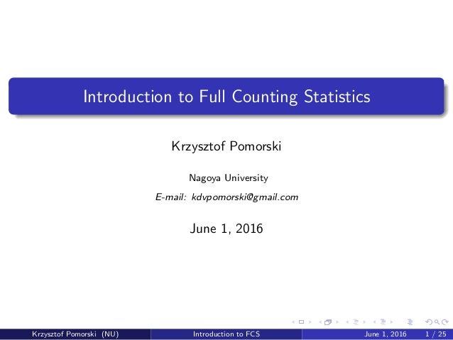 Introduction to Full Counting Statistics Krzysztof Pomorski Nagoya University E-mail: kdvpomorski@gmail.com June 1, 2016 K...