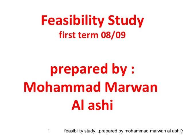 feasibility study...prepared by:mohammad marwan al ashi(s1Feasibility Studyfirst term 08/09prepared by :Mohammad MarwanAl ...