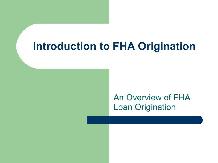 Introduction to FHA Origination                   An Overview of FHA                Loan Origination