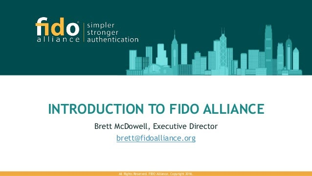 INTRODUCTION TO FIDO ALLIANCE Brett McDowell, Executive Director brett@fidoalliance.org All Rights Reserved. FIDO Alliance...