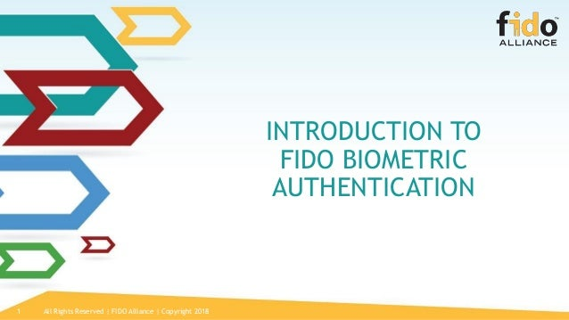 All Rights Reserved | FIDO Alliance | Copyright 20181 INTRODUCTION TO FIDO BIOMETRIC AUTHENTICATION