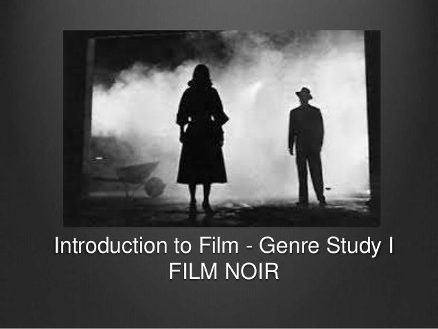 Introduction to Film - Genre Study I  FILM NOIR