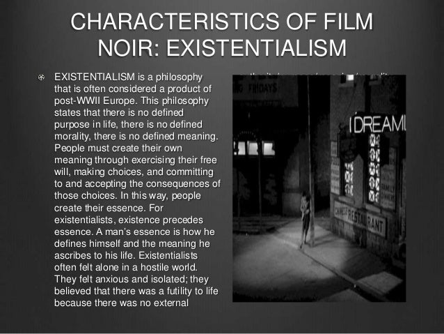 existentialism and film noir Best answer: films that are considered existential or noir tend to deal with the life and death issues of some or all of the film's characters i know that is both a simplistic reduction.