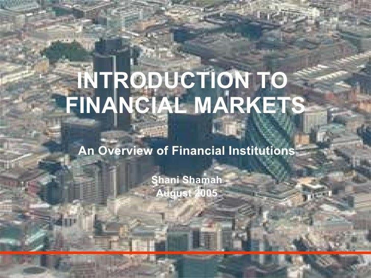 INTRODUCTION TO  FINANCIAL MARKETS An Overview of Financial Institutions Shani Shamah August 2005