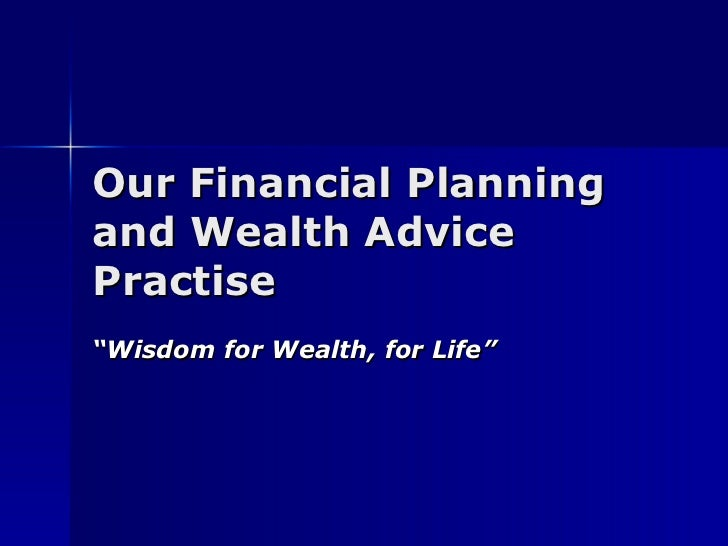 "Our Financial Planning and Wealth Advice Practise "" Wisdom for Wealth, for Life"""