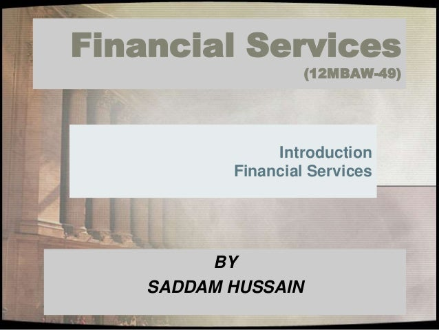 Financial Services (12MBAW-49) Introduction Financial Services BY SADDAM HUSSAIN